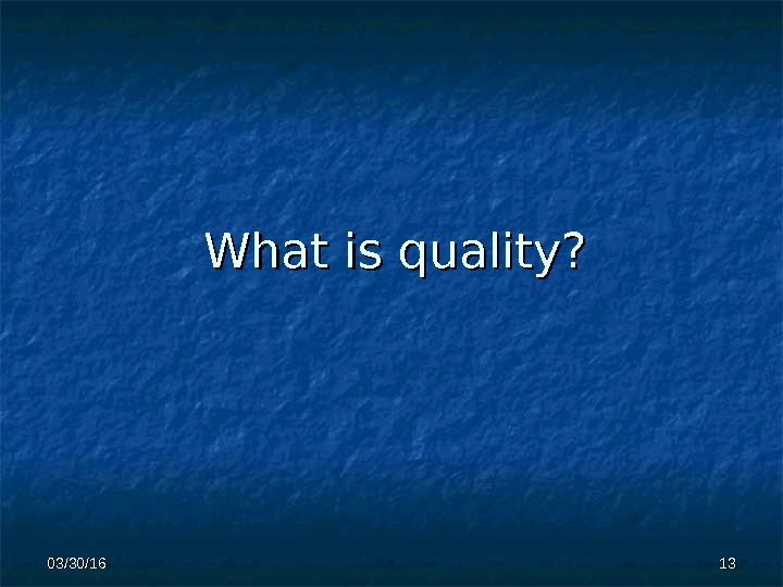 What is  quality? 1313 03/30/16
