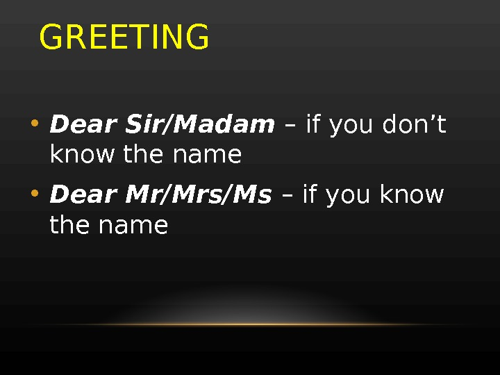 GREETING • Dear Sir/Madam – if you don't know the name • Dear Mr/Mrs/Ms – if