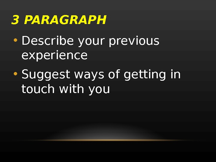 3 PARAGRAPH • Describe your previous experience  • Suggest ways of getting in touch with