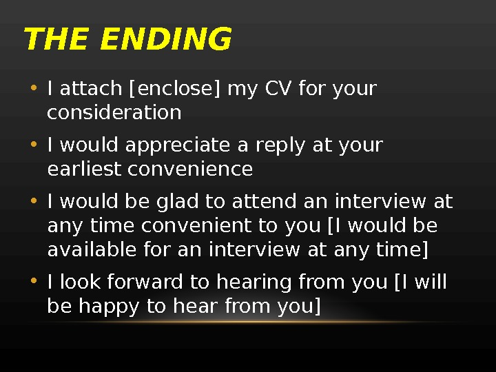 THE ENDING • I attach [enclose] my CV for your consideration • I would appreciate a