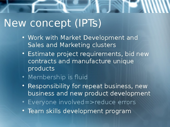 New concept (IPTs) • Work with Market Development and Sales and Marketing clusters  • Estimate