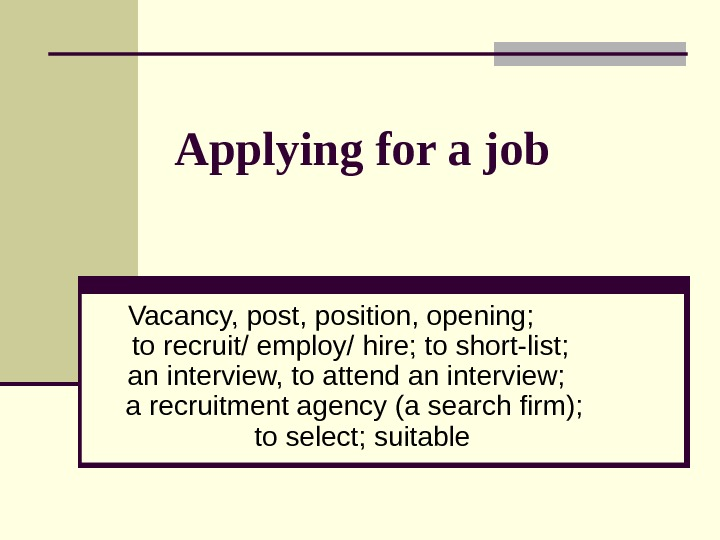 Applying for a job Vacancy, post, position, opening;  to recruit/ employ/ hire; to