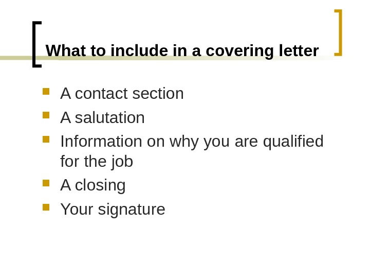 What to include in a covering letter A contact section A salutation Information on