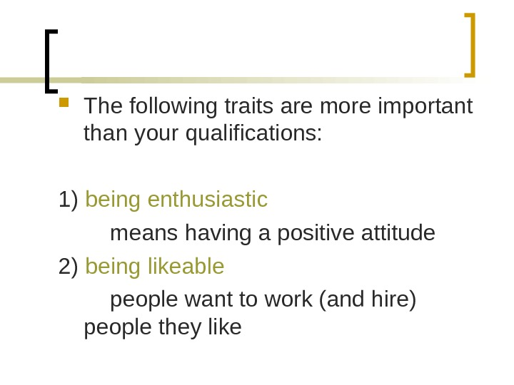The following traits are more important than your qualifications: 1) being enthusiastic means having