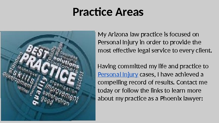 Practice Areas My Arizona law practice is focused on Personal Injury in order to provide the