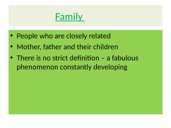 Family   • People who are closely related • Mother, father and their children •