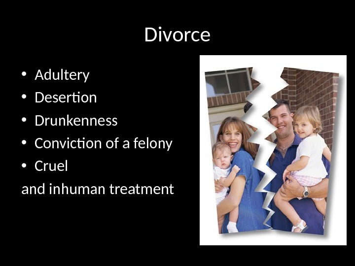 Divorce • Adultery • Desertion • Drunkenness • Conviction of a felony • Cruel and inhuman