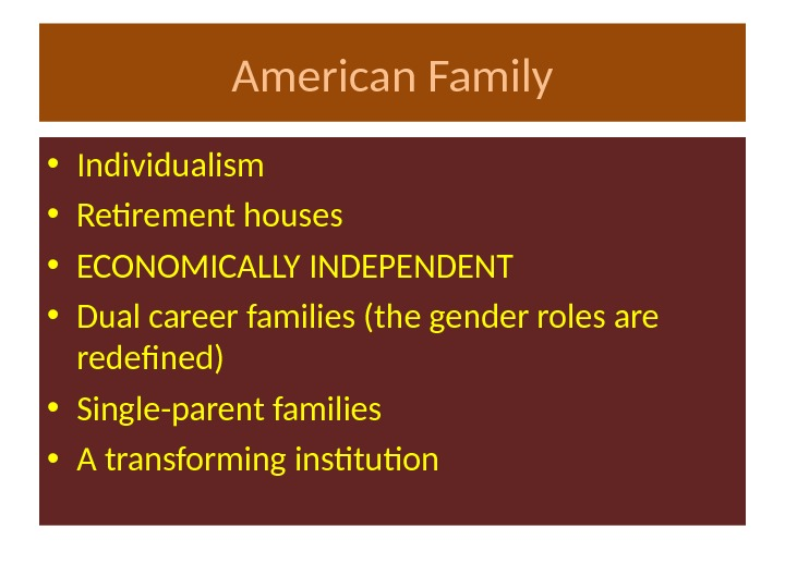 American Family • Individualism • Retirement houses • ECONOMICALLY INDEPENDENT • Dual career families (the gender