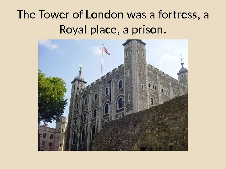 The Tower of London was a fortress, a Royal place, a prison.