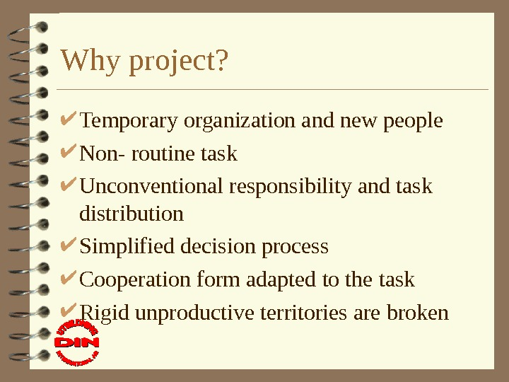 Why project?  Temporary organization and new people Non- routine task Unconventional responsibility and