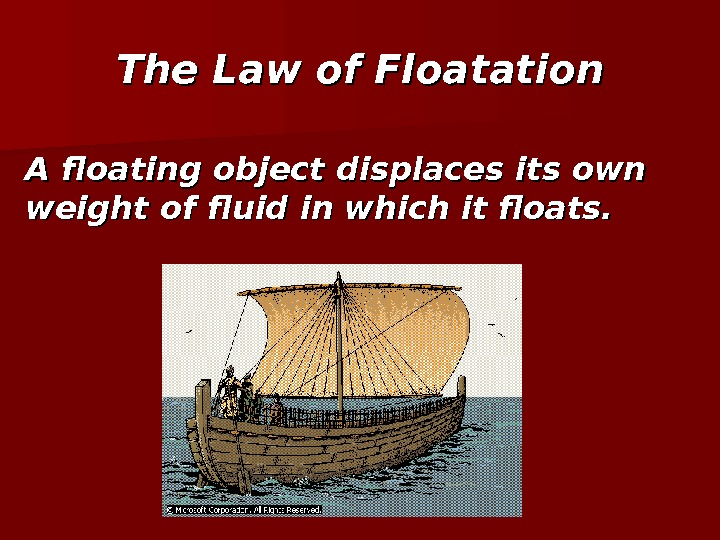 The Law of Floatation A floating object displaces its own weight of fluid in which it