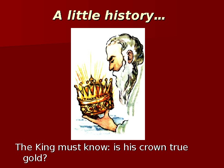 A little history…  The King must know: is his crown true gold?
