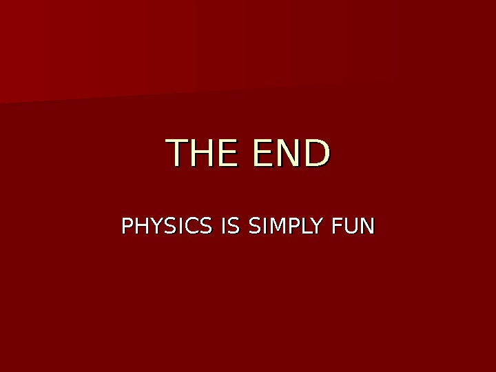 THE END PHYSICS IS SIMPLY FUN