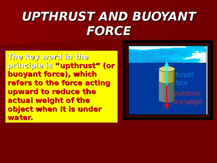 "The key word in the principle is ""upthrust"" (or buoyant force), which refers to the force"