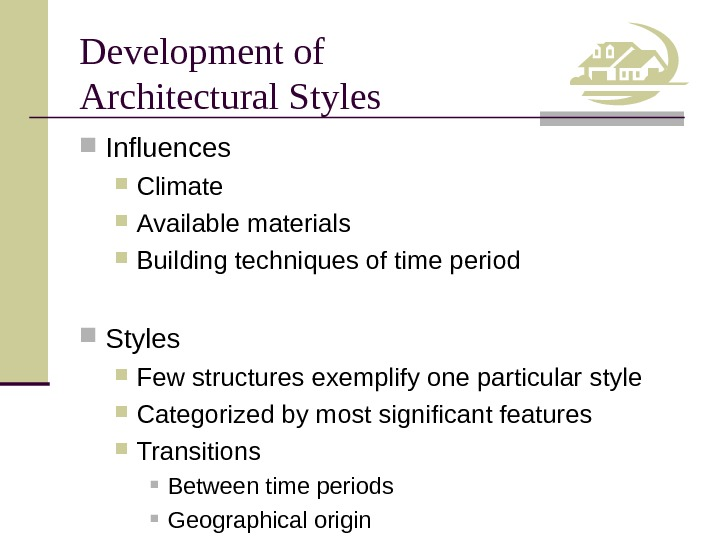 Development of Architectural Styles Influences Climate Available materials Building techniques of time period Styles Few structures