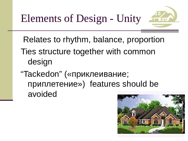Elements of Design - Unity  Relates to rhythm, balance, proportion Ties structure together with common