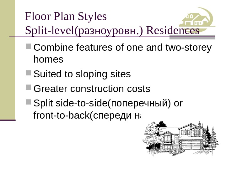 Floor Plan Styles Split-level (разноуровн. ) Residences Combine features of one and two-storey homes Suited to