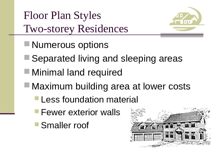 Floor Plan Styles Two-storey Residences Numerous options Separated living and sleeping areas Minimal land required Maximum