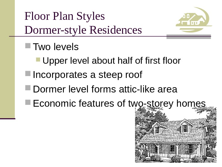 Floor Plan Styles Dormer-style Residences Two levels Upper level about half of first floor Incorporates a