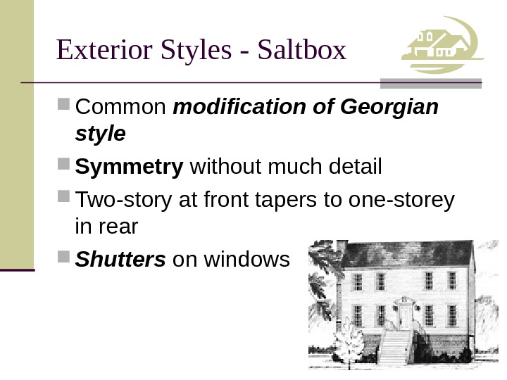 Exterior Styles - Saltbox Common modification of Georgian style Symmetry without much detail Two-story at front