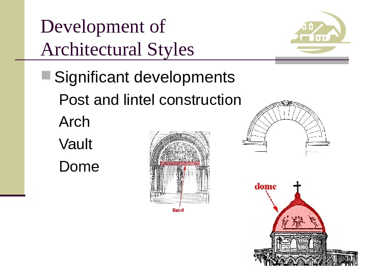 Development of Architectural Styles Significant developments Post and lintel construction Arch Vault Dome
