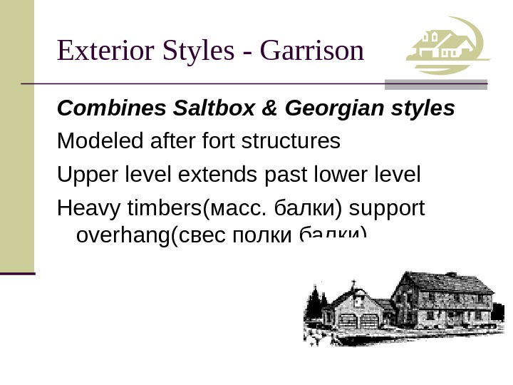 Exterior Styles - Garrison Combines Saltbox & Georgian styles Modeled after fort structures Upper level extends