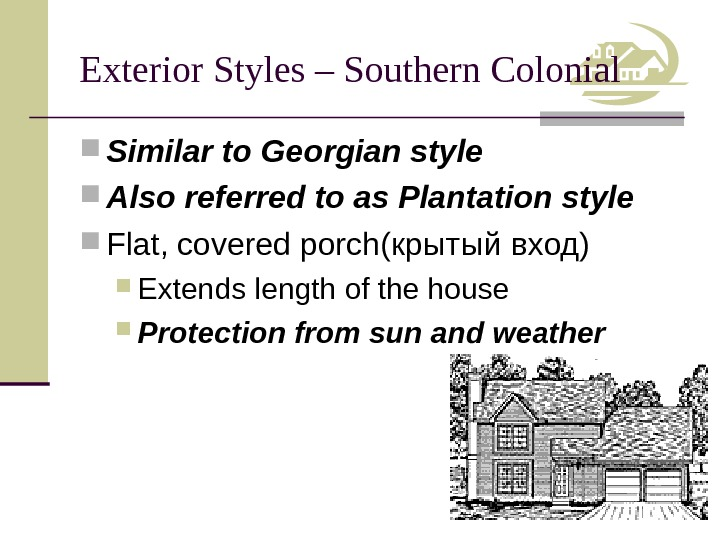 Exterior Styles – Southern Colonial Similar to Georgian style Also referred to as Plantation style Flat,