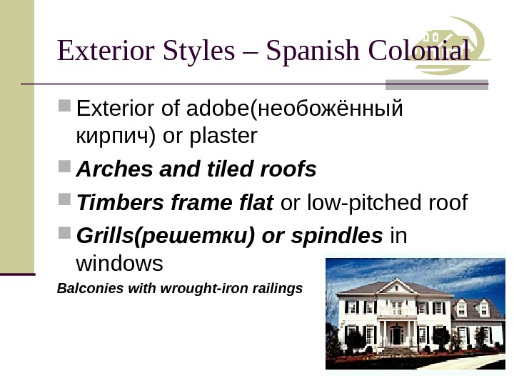 Exterior Styles – Spanish Colonial Exterior of adobe (необожённый кирпич) or plaster Arches and tiled roofs