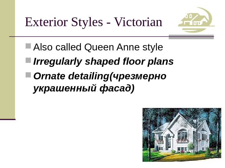 Exterior Styles - Victorian Also called Queen Anne style Irregularly shaped floor plans Ornate detailing (чрезмерно