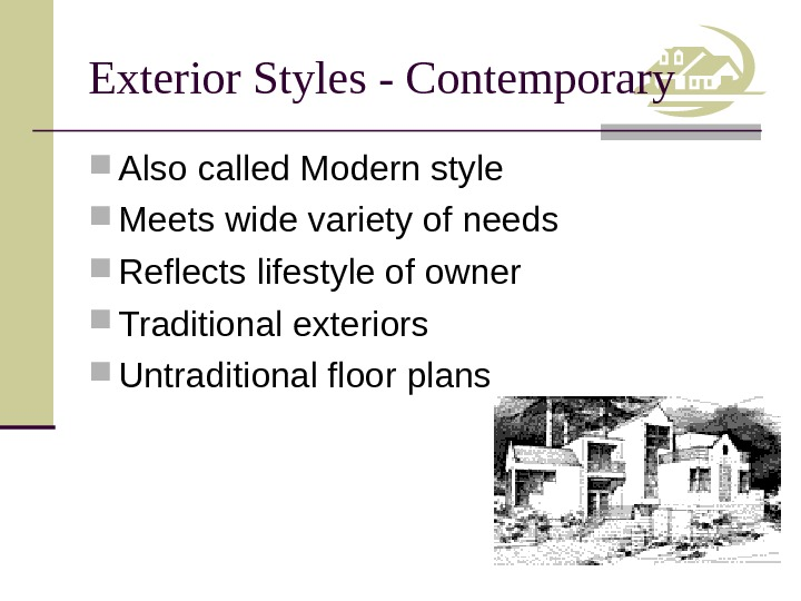 Exterior Styles - Contemporary Also called Modern style Meets wide variety of needs Reflects lifestyle of