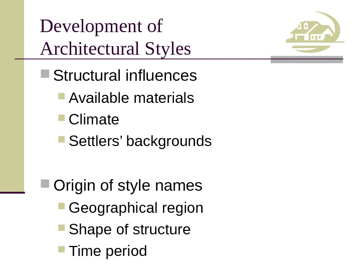 Development of Architectural Styles Structural influences Available materials Climate Settlers' backgrounds Origin of style names Geographical