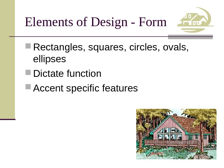 Elements of Design - Form Rectangles, squares, circles, ovals,  ellipses Dictate function Accent specific features