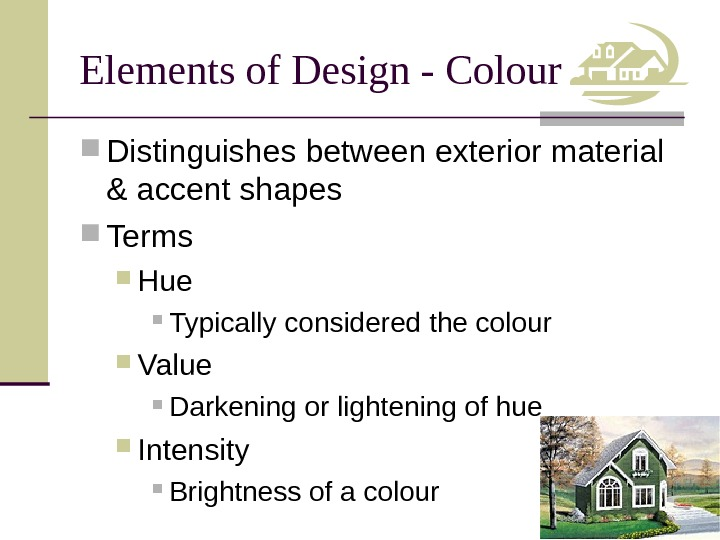 Elements of Design - Colour Distinguishes between exterior material & accent shapes Terms Hue Typically considered
