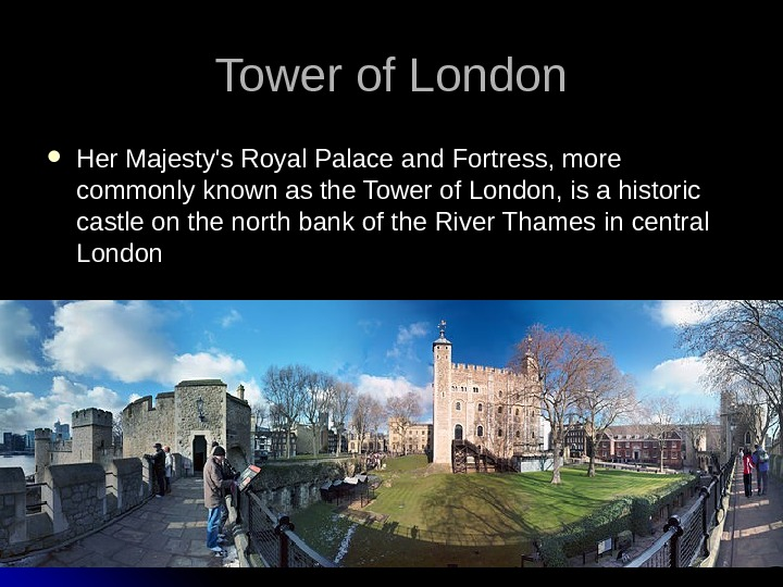 Tower of London Her Majesty's Royal Palace and Fortress, more commonly known as the
