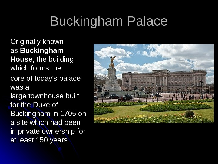 Buckingham Palace Originally known  as as Buckingham House , the building which forms