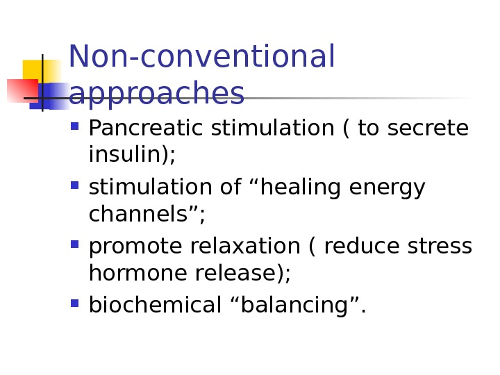 "Non-conventional approaches Pancreatic stimulation ( to secrete insulin);  stimulation of ""healing energy channels"";"