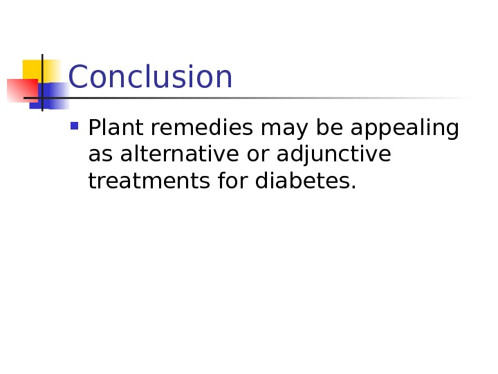Conclusion  Plant remedies may be appealing as alternative or adjunctive treatments for diabetes.
