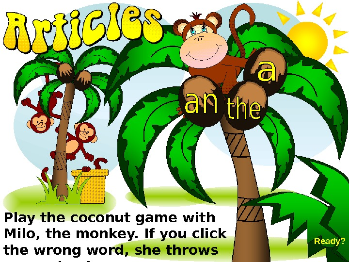 Play the coconut game with Milo, the monkey. If you click the wrong word,
