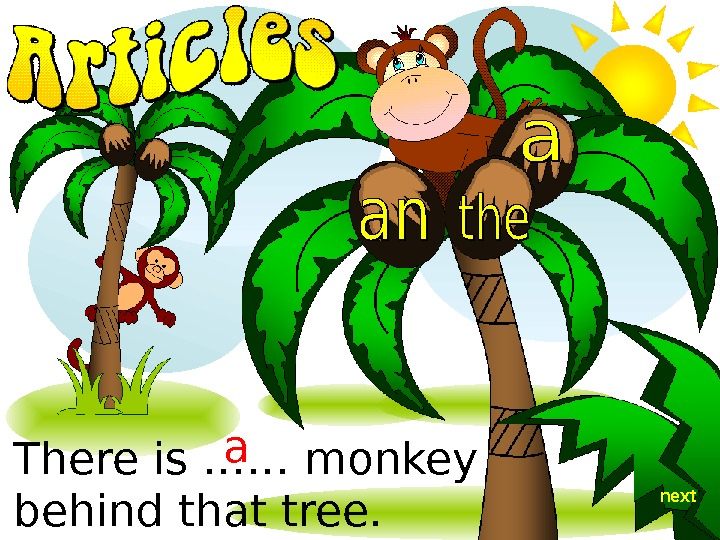 There is …… monkey behind that tree.  a next