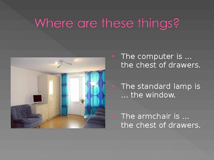 The computer is … the chest of drawers.  The standard lamp is … the