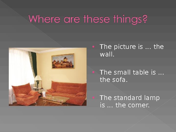 The picture is … the wall.  The small table is … the sofa.