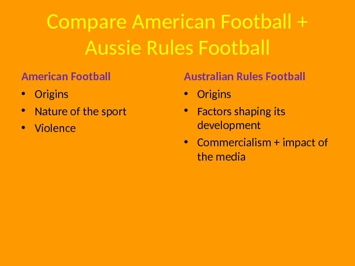 Compare American Football + Aussie Rules Football American Football • Origins • Nature of the sport
