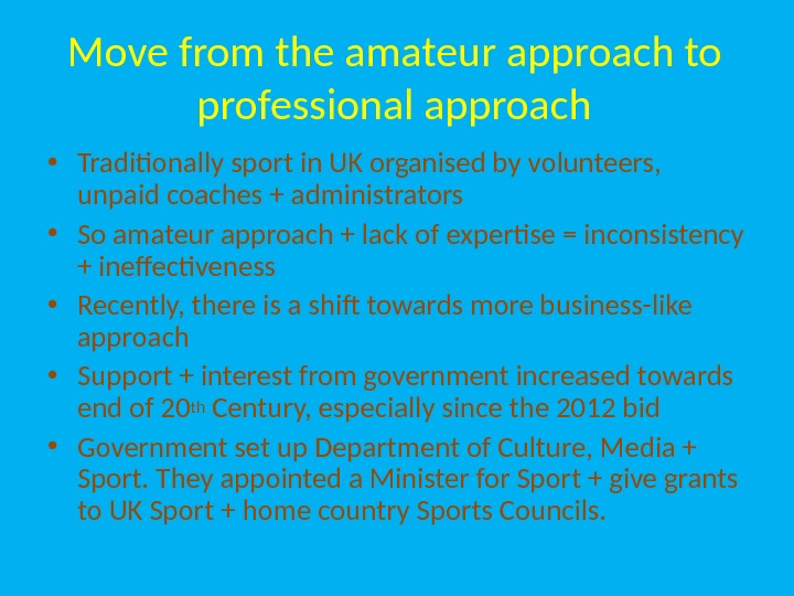 Move from the amateur approach to professional approach • Traditionally sport in UK organised by volunteers,