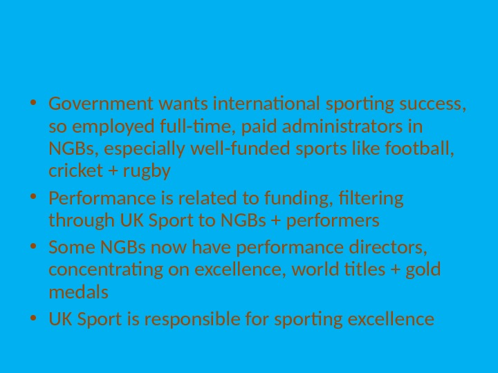 • Government wants international sporting success,  so employed full-time, paid administrators in NGBs, especially
