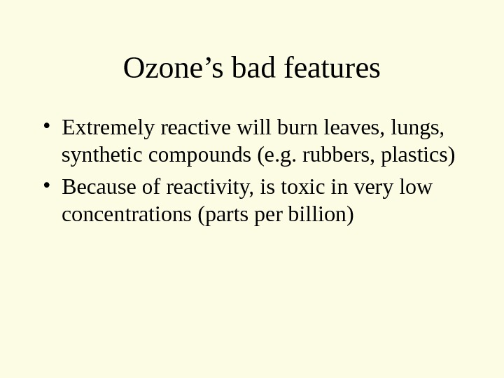 Ozone's bad features • Extremely reactive will burn leaves, lungs,  synthetic compounds (e. g. rubbers,