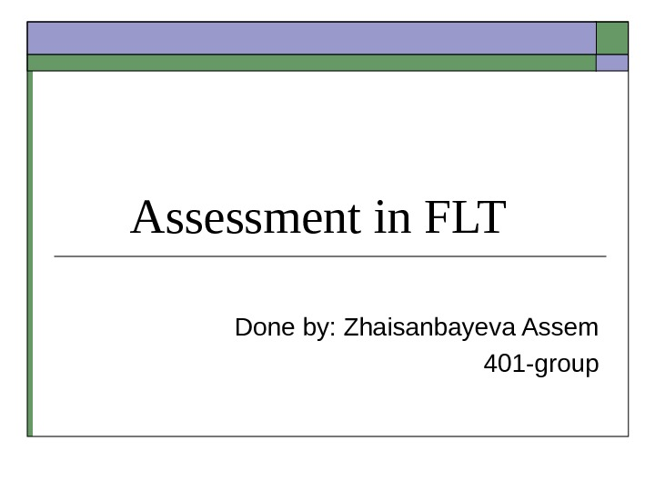 Assessment in FLT  Done by: Zhaisanbayeva Assem 401 -group