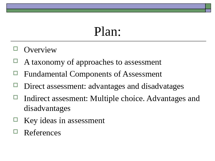 Plan:  Overview A taxonomy of approaches to assessment Fundamental Components of Assessment Direct assessment: advantages