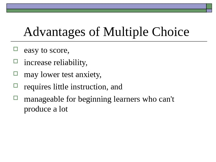 Advantages of Multiple Choice  easy to score,  increase reliability,  may lower test anxiety,