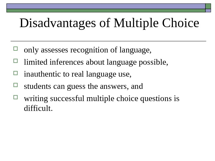 Disadvantages of Multiple Choice only assesses recognition of language,  limited inferences about language possible,