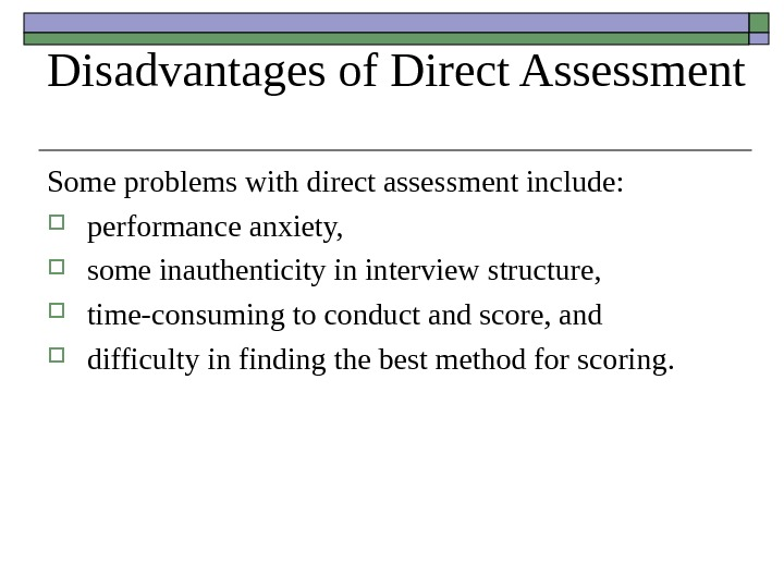 Disadvantages of Direct Assessment Some problems with direct assessment include:  performance anxiety,  some inauthenticity
